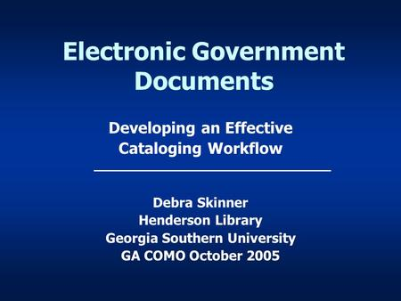 Electronic Government Documents Developing an Effective Cataloging Workflow Debra Skinner Henderson Library Georgia Southern University GA COMO October.