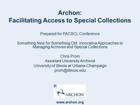 Www.archon.org Archon: Facilitating Access to Special Collections Prepared for PACSCL Conference Something New for Something Old: Innovative Approaches.