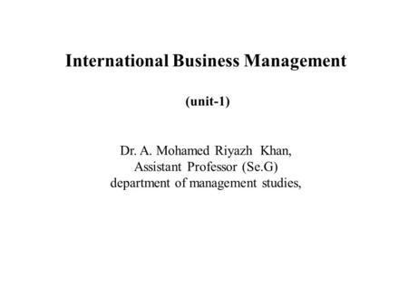 International Business Management (unit-1) Dr. A. Mohamed Riyazh Khan, Assistant Professor (Se.G) department of management studies,