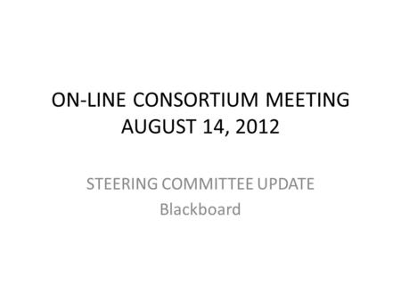 ON-LINE CONSORTIUM MEETING AUGUST 14, 2012 STEERING COMMITTEE UPDATE Blackboard.