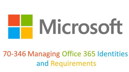 70-346 Managing Office 365 Identities and Requirements.