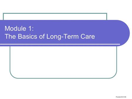 Posted 5/31/05 Module 1: The Basics of Long-Term Care.