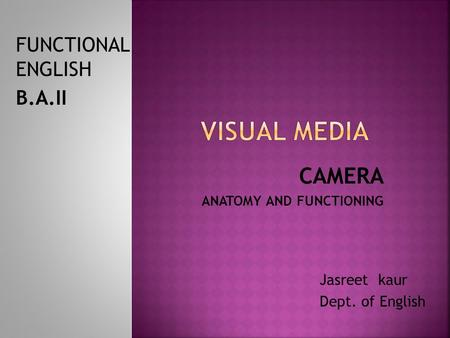 CAMERA ANATOMY AND FUNCTIONING Jasreet kaur Dept. of English FUNCTIONAL ENGLISH B.A.II.