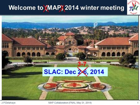 Welcome to (MAP) 2014 winter meeting J.P.Delahaye MAP Collaboration (FNAL, May 31, 2014)1 SLAC: Dec 2-6, 2014 3-7.