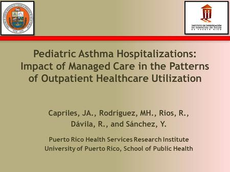 Pediatric Asthma Hospitalizations: Impact of Managed Care in the Patterns of Outpatient Healthcare Utilization Capriles, JA., Rodríguez, MH., Rios, R.,