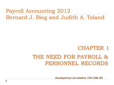 Payroll Accounting 2012 Bernard J. Bieg and Judith A. Toland THE NEED FOR PAYROLL & PERSONNEL RECORDS Developed by Lisa Swallow, CPA CMA MS CHAPTER 1 CHAPTER.