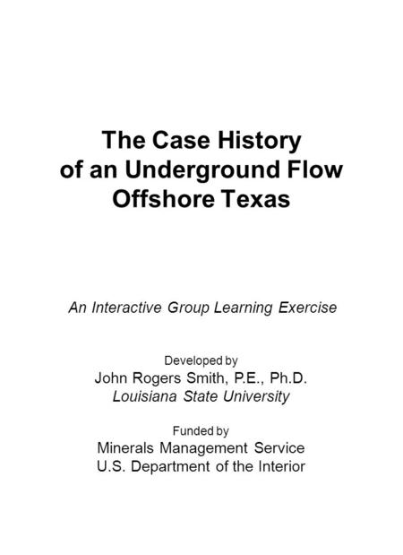 The Case History of an Underground Flow Offshore Texas Developed by John Rogers Smith, P.E., Ph.D. Louisiana State University Funded by Minerals Management.