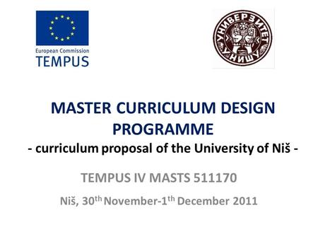 MASTER CURRICULUM DESIGN PROGRAMME - curriculum proposal of the University of Niš - TEMPUS IV MASTS 511170 Niš, 30 th November-1 th December 2011.