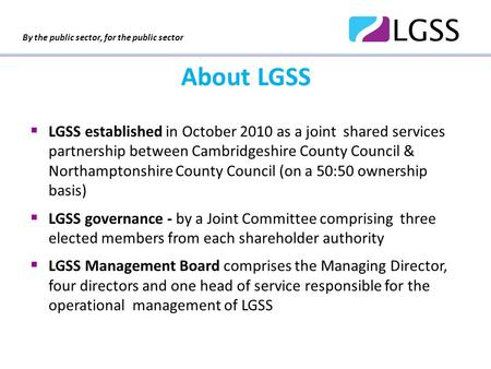 By the public sector, for the public sector About LGSS  LGSS established in October 2010 as a joint shared services partnership between Cambridgeshire.