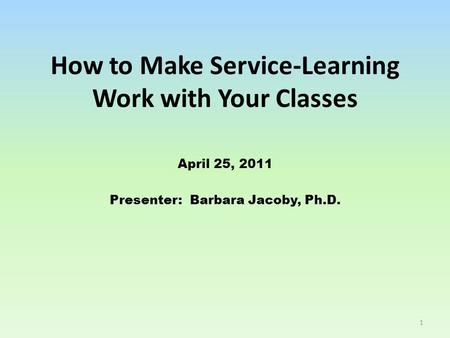 How to Make Service-Learning Work with Your Classes April 25, 2011 Presenter: Barbara Jacoby, Ph.D. 1.