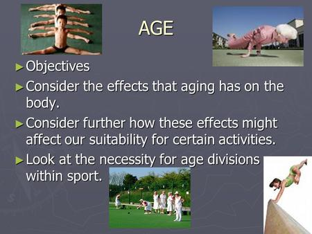 AGE ► Objectives ► Consider the effects that aging has on the body. ► Consider further how these effects might affect our suitability for certain activities.
