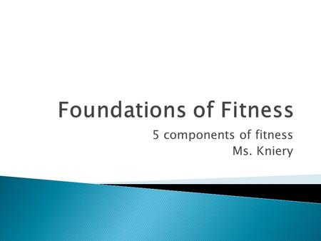 5 components of fitness Ms. Kniery.  Ability of your Heart, Lungs, and muscles to perform at an optimal level. o Work-out 4x a week for a minimum of.