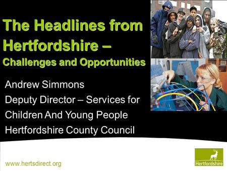 Www.hertsdirect.org Andrew Simmons Deputy Director – Services for Children And Young People Hertfordshire County Council The Headlines from Hertfordshire.