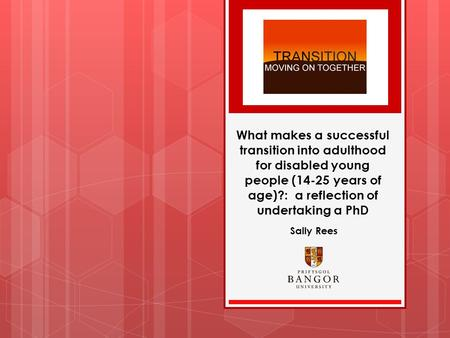 What makes a successful transition into adulthood for disabled young people (14-25 years of age)?: a reflection of undertaking a PhD Sally Rees.