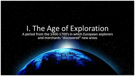 "I. The Age of Exploration A period from the 1400-1700's in which European explorers and merchants ""discovered"" new areas."