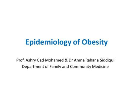 Epidemiology of Obesity Prof. Ashry Gad Mohamed & Dr Amna Rehana Siddiqui Department of Family and Community Medicine.
