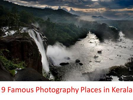 9 Famous Photography Places in Kerala. 1.Bekal Fort 2.Chembra Peak 3.Idukki Dam 4.Munnar Tea Gardens 5.Munroe Island 6.Athirappilly Waterfalls 7.Muzhappilangad.