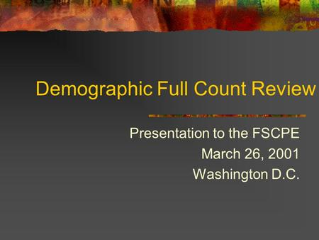 Demographic Full Count Review Presentation to the FSCPE March 26, 2001 Washington D.C.