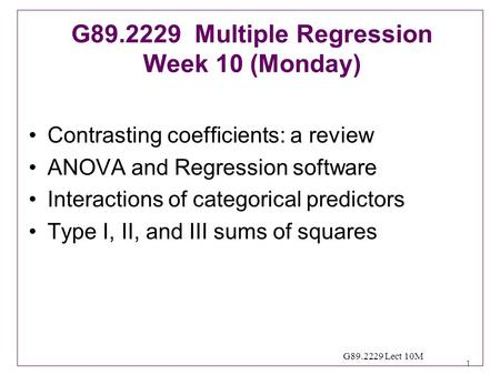 1 G89.2229 Lect 10M Contrasting coefficients: a review ANOVA and Regression software Interactions of categorical predictors Type I, II, and III sums of.