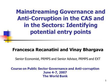 1 Mainstreaming Governance and Anti-Corruption in the CAS and in the Sectors: Identifying potential entry points Francesca Recanatini and Vinay Bhargava.