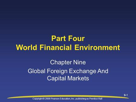 Copyright © 2009 Pearson Education, Inc. publishing as Prentice Hall 9-1 Part Four World Financial Environment Chapter Nine Global Foreign Exchange And.