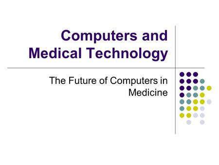 Computers and Medical Technology The Future of Computers in Medicine.