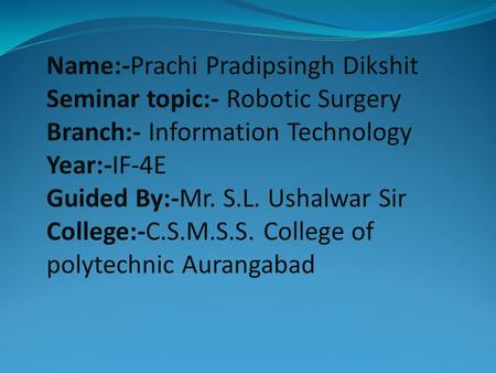 Name:-Prachi Pradipsingh Dikshit Seminar topic:- Robotic Surgery Branch:- Information Technology Year:-IF-4E Guided By:-Mr. S.L. Ushalwar Sir College:-C.S.M.S.S.