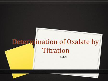 Determination of Oxalate by Titration Lab 9. Purpose 0 Analyze three unknown samples for oxalate via titration. 0 Compare the analytical results of your.