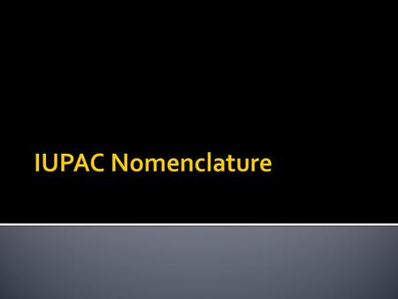  What does IUPAC stand for?  International Union of Pure and Applied Chemistry  Developed standards for the naming of the chemical elements and their.