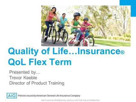 FOR FINANCIAL PROFESSIONAL USE ONLY-NOT FOR PUBLIC DISTRIBUTION Quality of Life…Insurance ® QoL Flex Term Presented by… Trevor Keeble Director of Product.