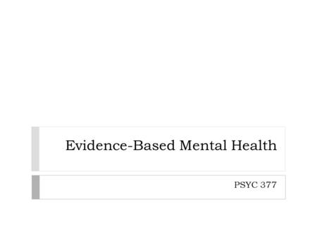 Evidence-Based Mental Health PSYC 377. Structure of the Presentation 1. Describe EBP issues 2. Categorize EBP issues 3. Assess the quality of 'evidence'