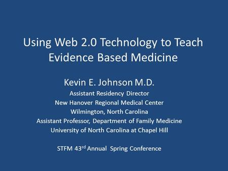 Using Web 2.0 Technology to Teach Evidence Based Medicine Kevin E. Johnson M.D. Assistant Residency Director New Hanover Regional Medical Center Wilmington,