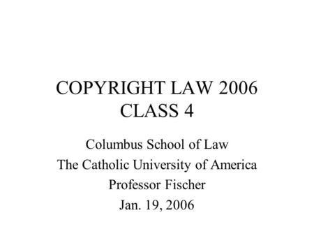 COPYRIGHT LAW 2006 CLASS 4 Columbus School of Law The Catholic University of America Professor Fischer Jan. 19, 2006.