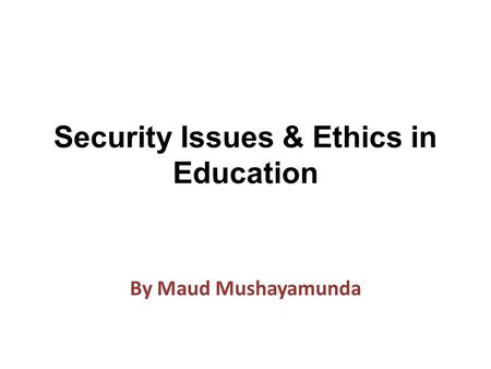 Security Issues & Ethics in Education By Maud Mushayamunda.