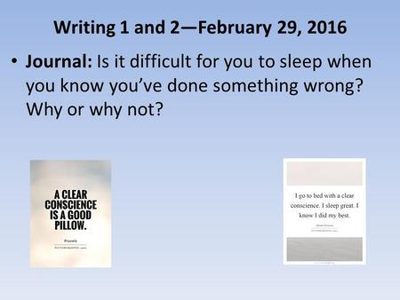 Writing 1 and 2—February 29, 2016 Journal: Is it difficult for you to sleep when you know you've done something wrong? Why or why not?