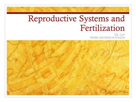 Reproductive Systems and Fertilization Ms. Law Health and Medical Sciences.