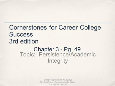 Cornerstones for Career College Success 3rd edition Topic: Persistence/Academic Integrity ©Pearson Education, Inc. (2013) Sherfield/Moody, Cornerstones.