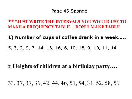 Page 46 Sponge *** JUST WRITE THE INTERVALS YOU WOULD USE TO MAKE A FREQUENCY TABLE….DON'T MAKE TABLE 1) Number of cups of coffee drank in a week….. 5,