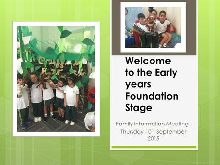 Welcome to the Early years Foundation Stage Family Information Meeting Thursday 10 th September 2015.