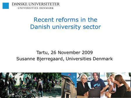 Recent reforms in the Danish university sector Tartu, 26 November 2009 Susanne Bjerregaard, Universities Denmark.