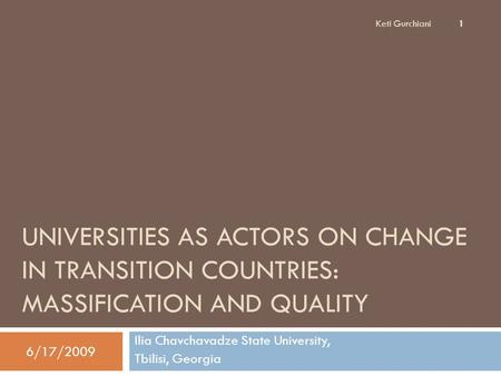 UNIVERSITIES AS ACTORS ON CHANGE IN TRANSITION COUNTRIES: MASSIFICATION AND QUALITY Ilia Chavchavadze State University, Tbilisi, Georgia Keti Gurchiani.