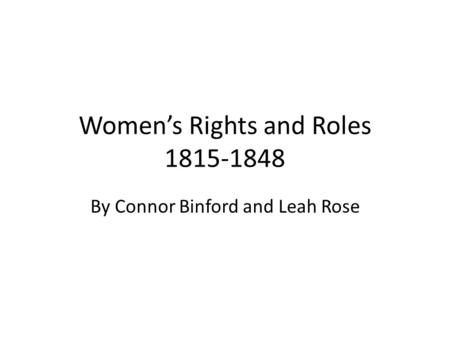 Women's Rights and Roles 1815-1848 By Connor Binford and Leah Rose.