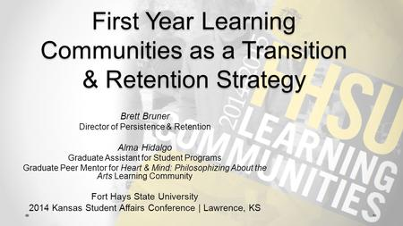 First Year Learning Communities as a Transition & Retention Strategy Brett Bruner Director of Persistence & Retention Alma Hidalgo Graduate Assistant for.