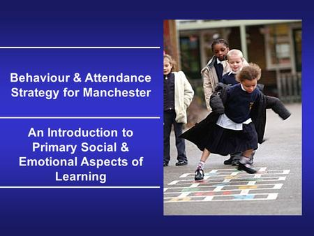 Behaviour & Attendance Strategy for Manchester An Introduction to Primary Social & Emotional Aspects of Learning.