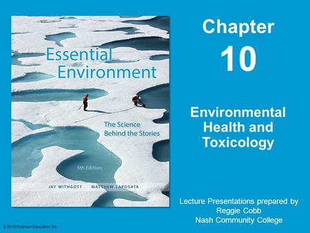 Chapter 10 Lecture Presentations prepared by Reggie Cobb Nash Community College Environmental Health and Toxicology © 2015 Pearson Education, Inc.
