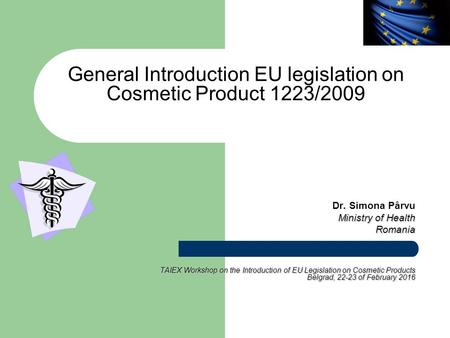 General Introduction EU legislation on Cosmetic Product 1223/2009 Dr. Simona Pârvu Ministry of Health Romania TAIEX Workshop on the Introduction of EU.