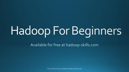 This is a free Course Available on Hadoop-Skills.com.
