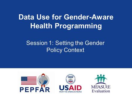 Data Use for Gender-Aware Health Programming Session 1: Setting the Gender Policy Context.