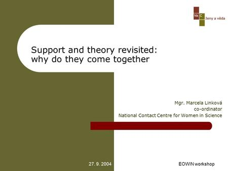 27. 9. 2004EOWIN workshop Support and theory revisited: why do they come together Mgr. Marcela Linková co-ordinator National Contact Centre for Women in.