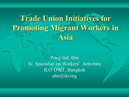 Trade Union Initiatives for Promoting Migrant Workers in Asia Pong-Sul Ahn Sr. Specialist on Workers' Activities ILO DWT, Bangkok
